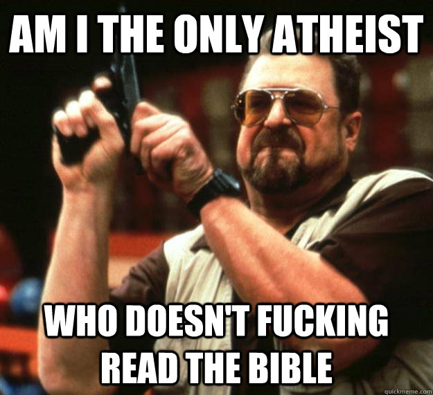 am i the only atheist who doesnt fucking read the bible - Angry Walter