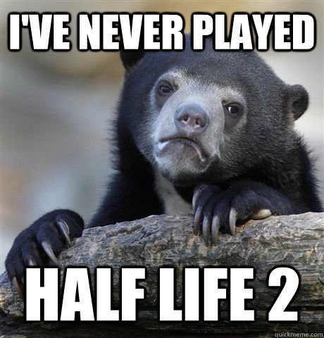 ive never played half life 2 - Confession Bear