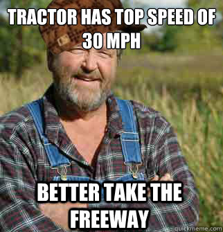 tractor has top speed of 30 mph better take the freeway - Scumbag Farmer
