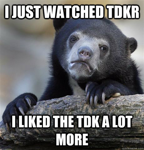 i just watched tdkr i liked the tdk a lot more - Confession Bear