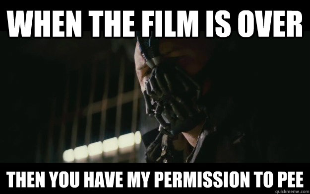 when the film is over then you have my permission to pee - Badass Bane