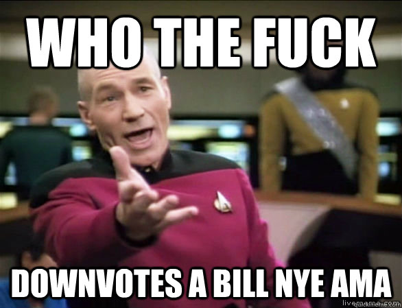 who the fuck downvotes a bill nye ama - Annoyed Picard HD
