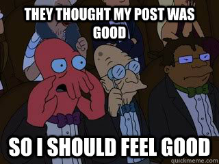 they thought my post was good so i should feel good - Bad Zoidberg