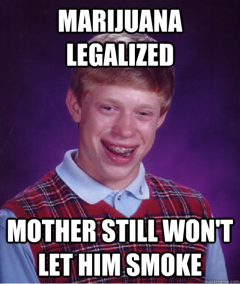 marijuana legalized mother still wont let him smoke  - Bad Luck Brian