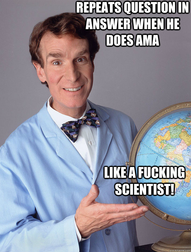 repeats question in answer when he does ama like a fucking  - Bill Nye