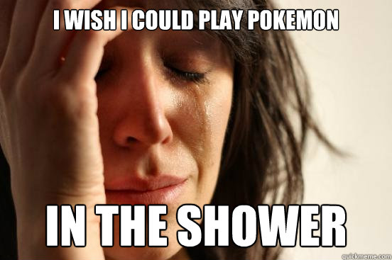 i wish i could play pokemon in the shower - First World Problems