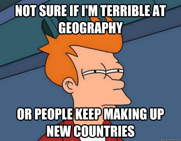not sure if im terrible at geography or people keep making  - NOT SURE IF IM HUNGRY or JUST BORED