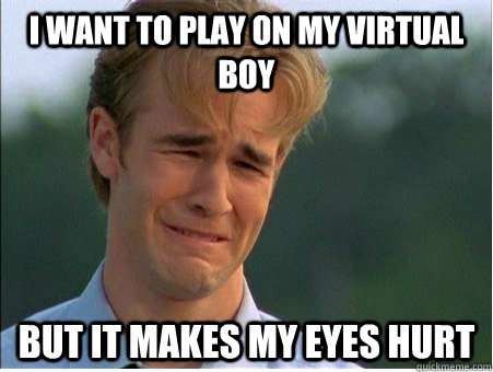 i want to play on my virtual boy but it makes my eyes hurt - 1990s Problems