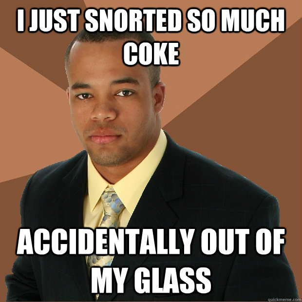 i just snorted so much coke accidentally out of my glass - Successful Black Man