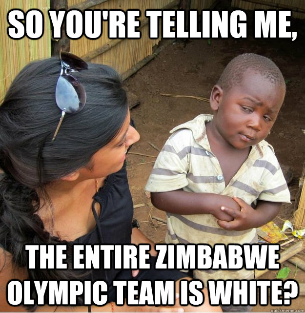 so youre telling me the entire zimbabwe olympic team is wh - Skeptical Third World Kid