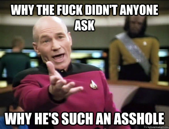 why the fuck didnt anyone ask why hes such an asshole - Annoyed Picard HD