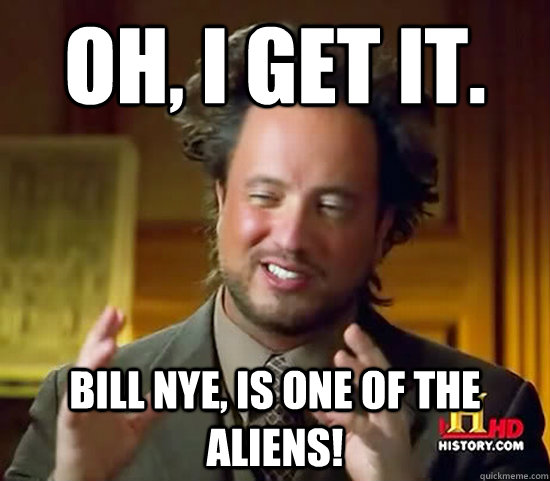 oh i get it bill nye is one of the aliens - Ancient Aliens