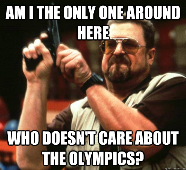 am i the only one around here who doesnt care about the oly - Angry Walter