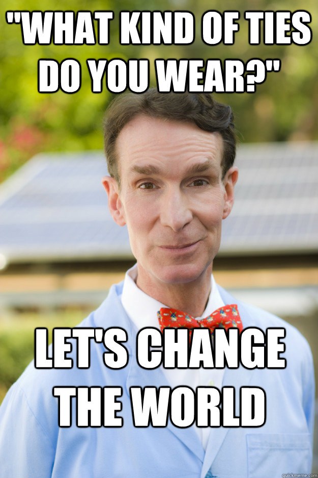 what kind of ties do you wear lets change the world - Bill Nyes AMA