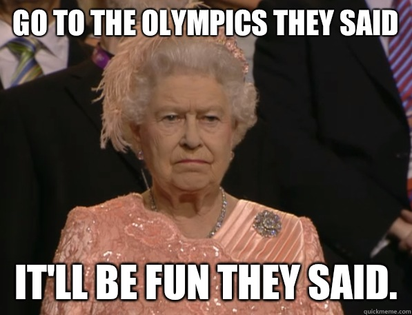 Go to the Olympics they said Itll be fun they said - Annoyed Queen