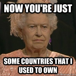 now youre just some countries that i used to own - unimpressed queen