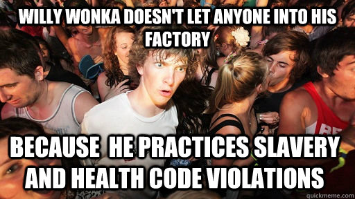 willy wonka doesnt let anyone into his factory because he  - Sudden Clarity Clarence