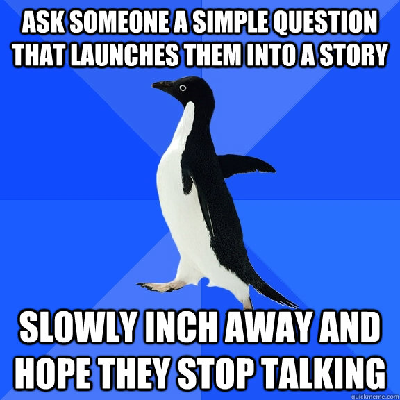 ask someone a simple question that launches them into a stor - Socially Awkward Penguin