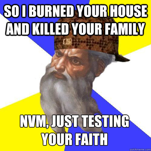so i burned your house and killed your family nvm just test - Scumbag Advice God