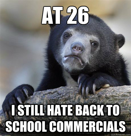 at 26 i still hate back to school commercials - Confession Bear