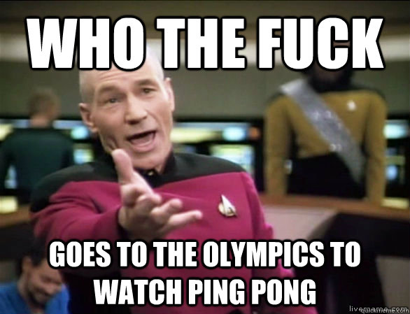 who the fuck goes to the olympics to watch ping pong - Annoyed Picard HD