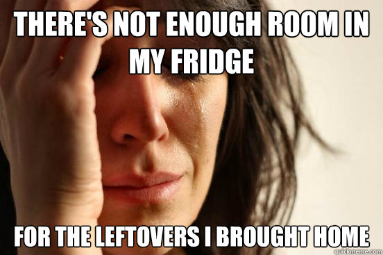 theres not enough room in my fridge for the leftovers i bro - First World Problems