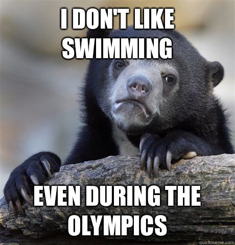 I dont like swimming Even during the Olympics  - Confession Bear