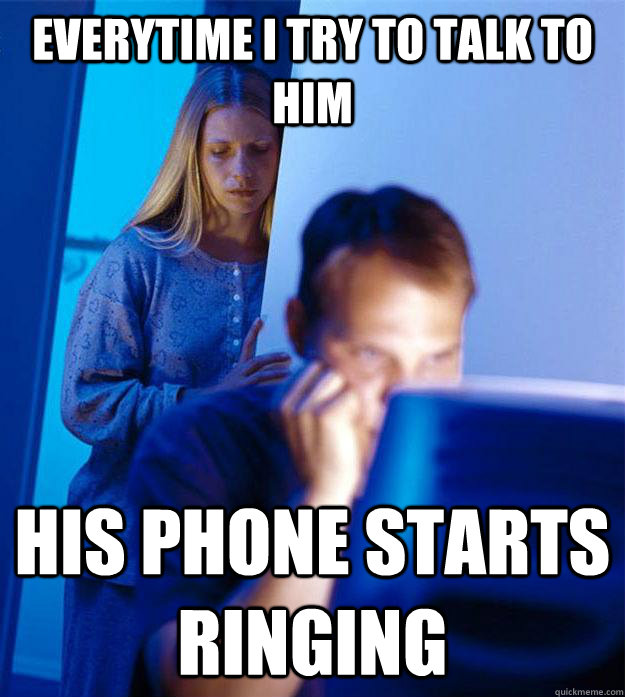 everytime i try to talk to him his phone starts ringing - Redditors Wife
