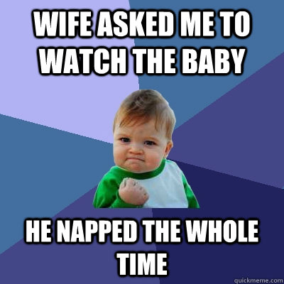 wife asked me to watch the baby he napped the whole time - Success Kid