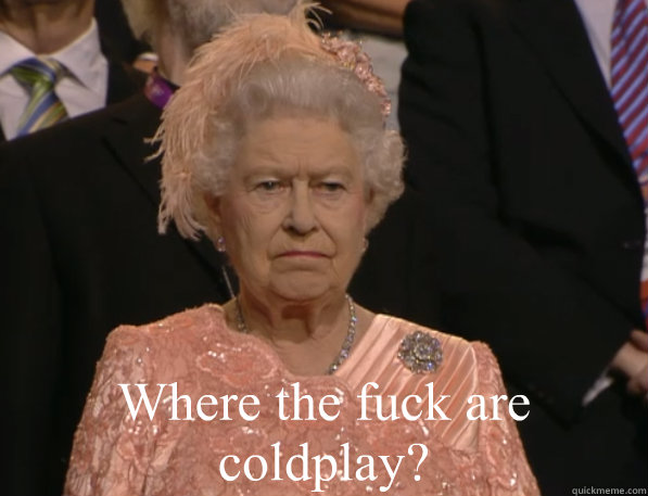 where the fuck are coldplay  - Annoyed Queen