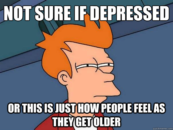 not sure if depressed or this is just how people feel as the - Futurama Fry