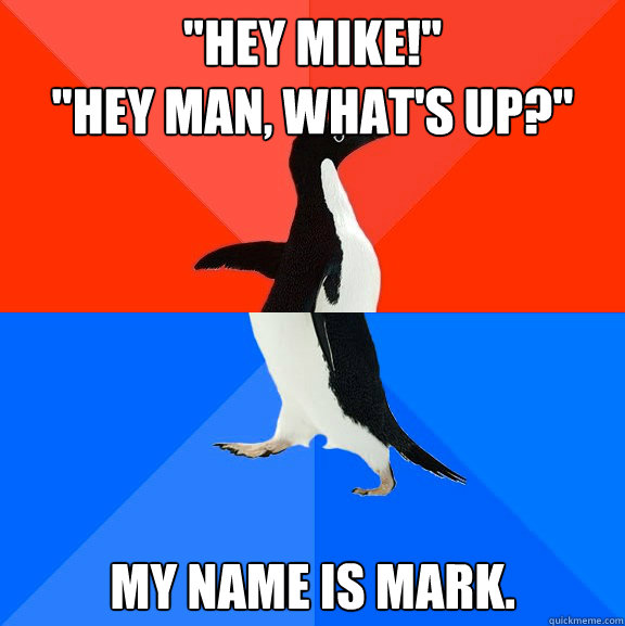 hey mike hey man whats up my name is mark - Socially Awesome Awkward Penguin