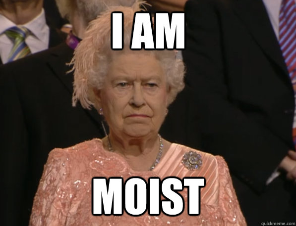 i am moist - Annoyed Queen