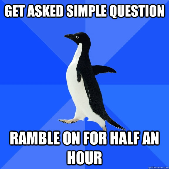 get asked simple question ramble on for half an hour - Socially Awkward Penguin