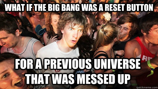 what if the big bang was a reset button for a previous unive - Sudden Clarity Clarence