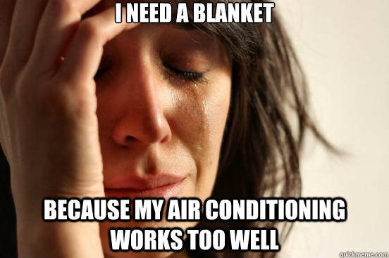 i need a blanket because my air conditioning works too well - First World Problems