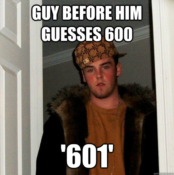 guy before him guesses 600 601 - Scumbag Steve