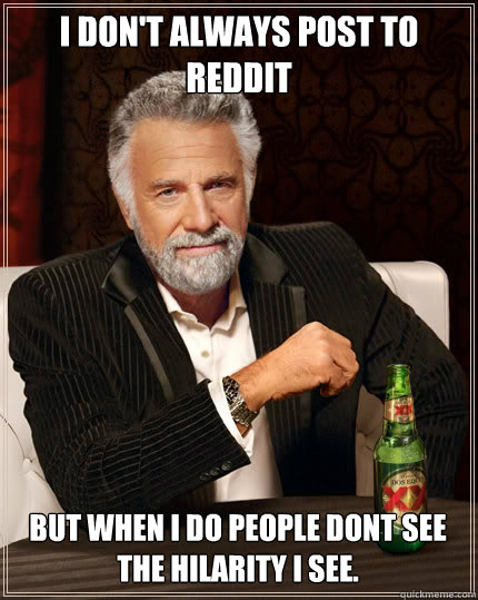 i dont always post to reddit but when i do people dont see  - The Most Interesting Man In The World