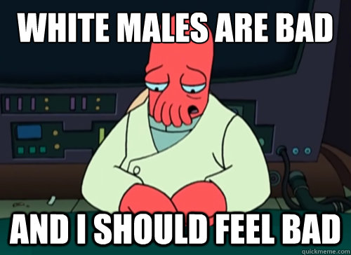 white males are bad and i should feel bad - sad zoidberg