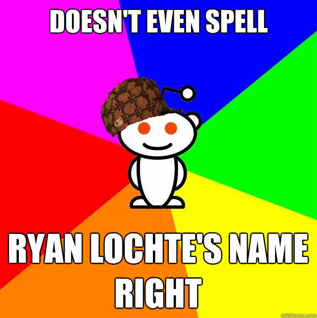 doesnt even spell ryan lochtes name right - Scumbag Redditor