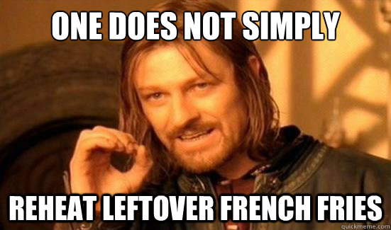 one does not simply reheat leftover french fries - Boromir