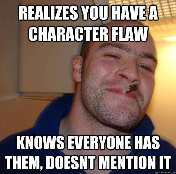 realizes you have a character flaw knows everyone has them  - Good Guy Greg
