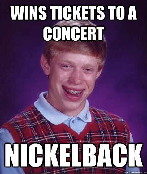 wins tickets to a concert nickelback - Bad Luck Brian