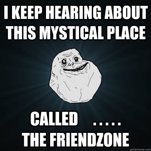 i keep hearing about this mystical place called  - Forever Alone