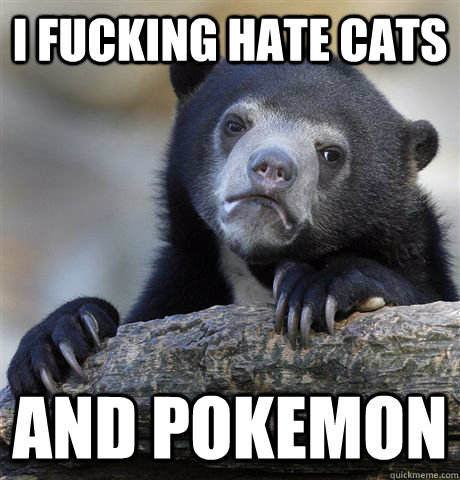 i fucking hate cats and pokemon - Confession Bear
