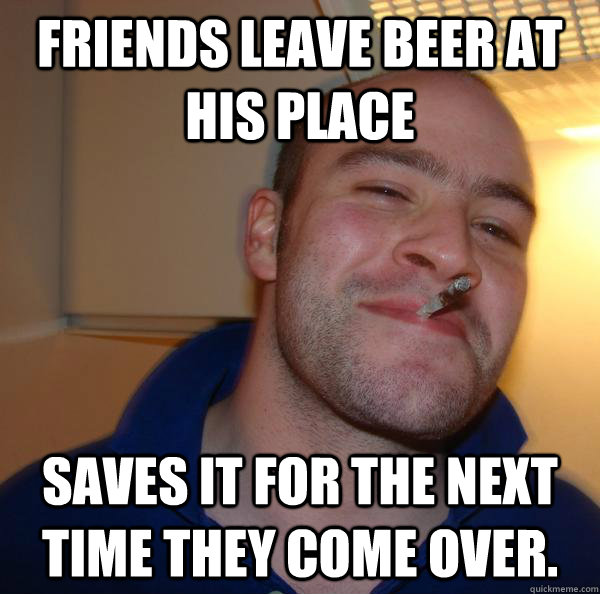 friends leave beer at his place saves it for the next time t - Good Guy Greg