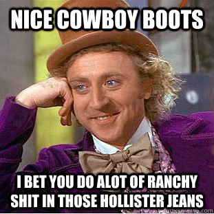 nice cowboy boots i bet you do alot of ranchy shit in those  - Condescending Wonka