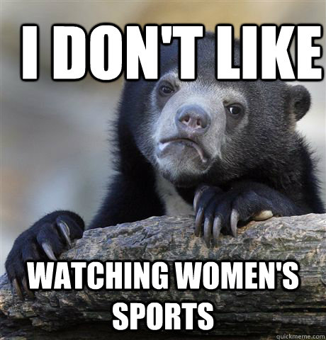 i dont like watching womens sports - Confession Bear