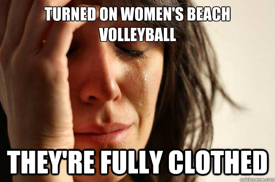 turned on womens beach volleyball theyre fully clothed - First World Problems
