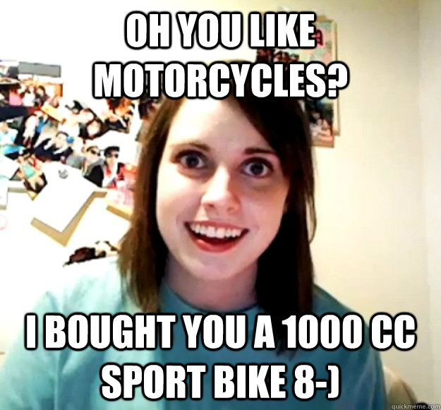 oh you like motorcycles i bought you a 1000 cc sport bike 8 - Overly Attached Girlfriend